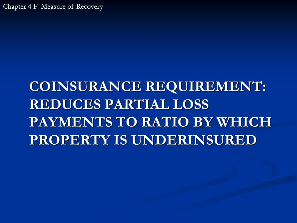 COINSURANCE REQUIREMENT: REDUCES PARTIAL LOSS PAYMENTS TO RATIO BY WHICH PROPERTY IS UNDERINSURED Chapter 4 F Measure of Recovery