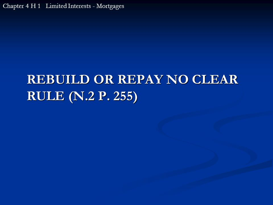 REBUILD OR REPAY NO CLEAR RULE (N.2 P. 255) Chapter 4 H 1 Limited Interests - Mortgages