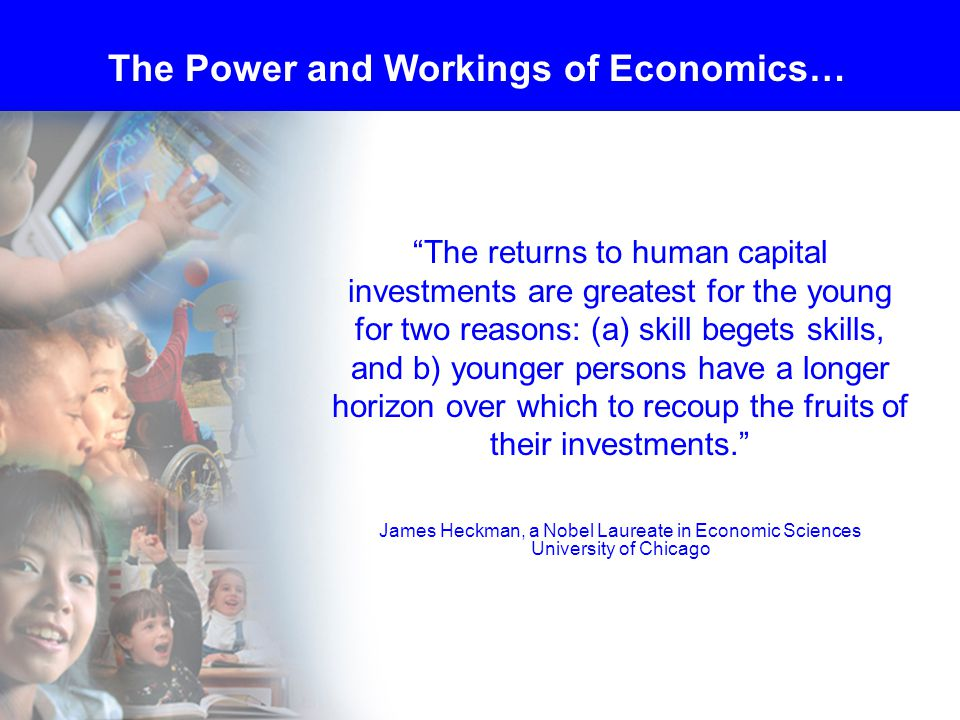 The returns to human capital investments are greatest for the young for two reasons: (a) skill begets skills, and b) younger persons have a longer horizon over which to recoup the fruits of their investments. James Heckman, a Nobel Laureate in Economic Sciences University of Chicago The Power and Workings of Economics…