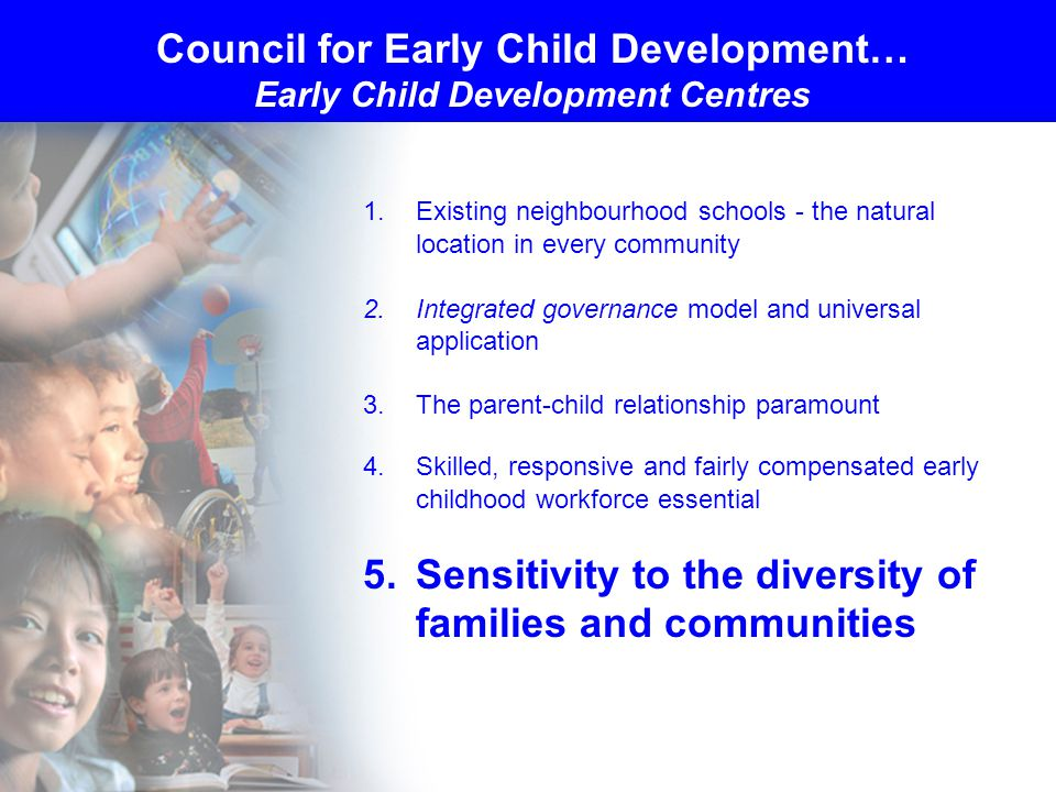 1.Existing neighbourhood schools - the natural location in every community 2.Integrated governance model and universal application 3.The parent-child relationship paramount 4.Skilled, responsive and fairly compensated early childhood workforce essential 5.Sensitivity to the diversity of families and communities Council for Early Child Development… Early Child Development Centres