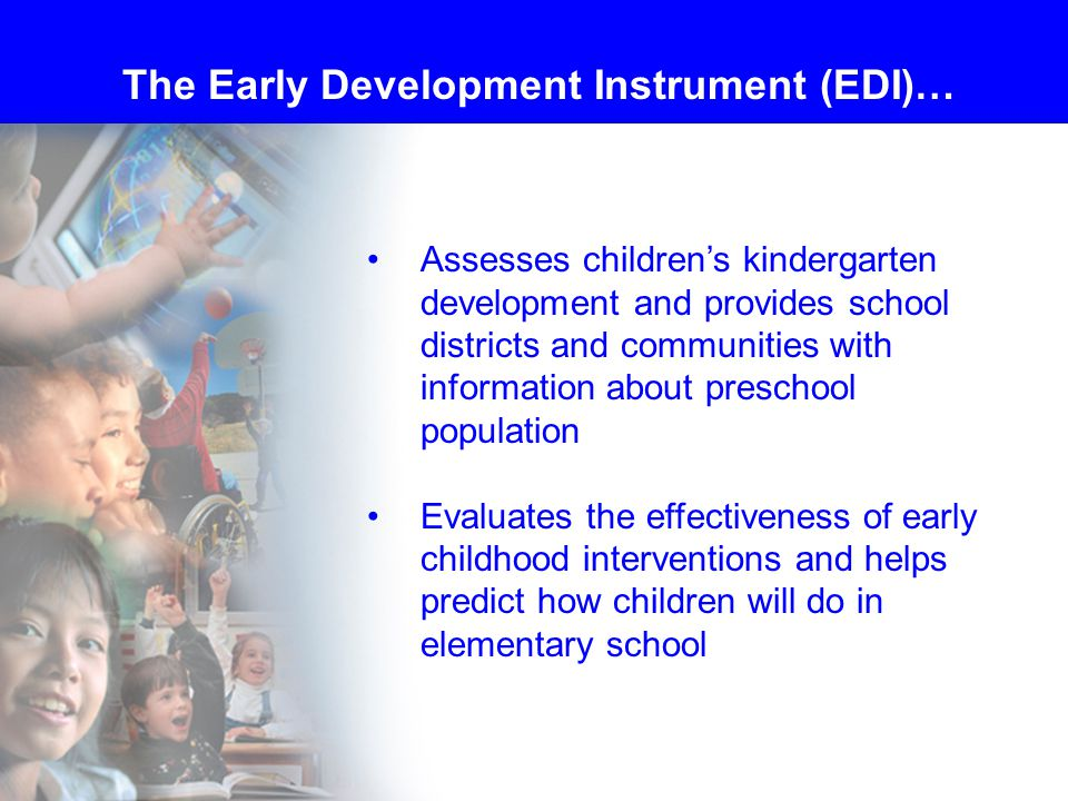 Assesses children's kindergarten development and provides school districts and communities with information about preschool population Evaluates the effectiveness of early childhood interventions and helps predict how children will do in elementary school The Early Development Instrument (EDI)…
