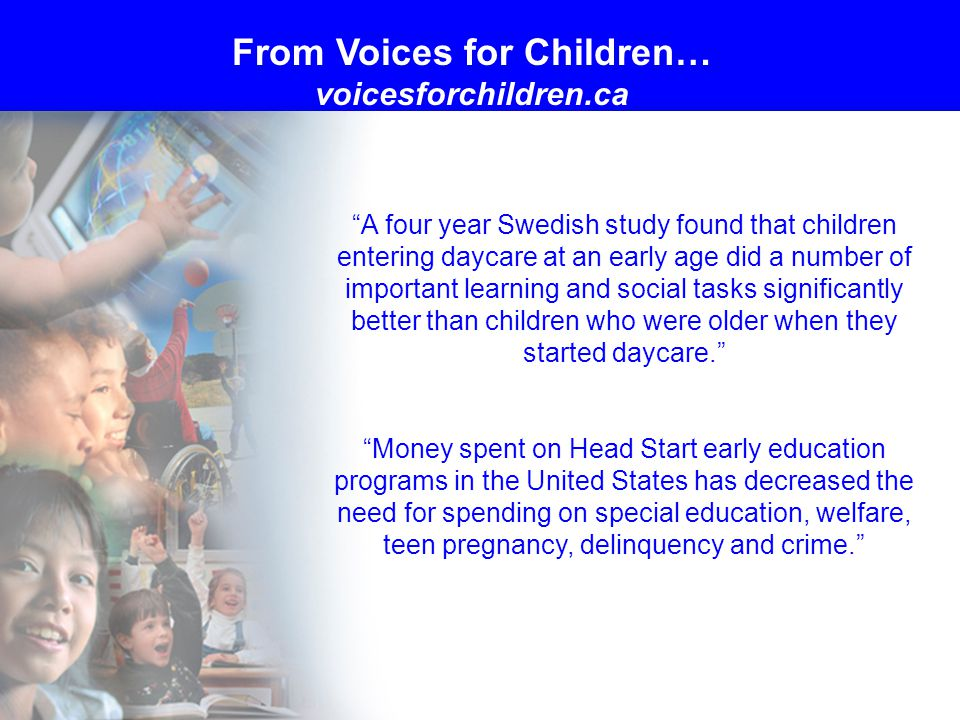 A four year Swedish study found that children entering daycare at an early age did a number of important learning and social tasks significantly better than children who were older when they started daycare. Money spent on Head Start early education programs in the United States has decreased the need for spending on special education, welfare, teen pregnancy, delinquency and crime. From Voices for Children… voicesforchildren.ca