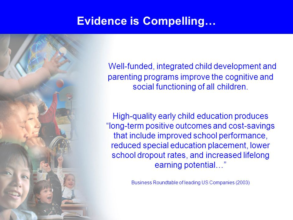 Well-funded, integrated child development and parenting programs improve the cognitive and social functioning of all children.