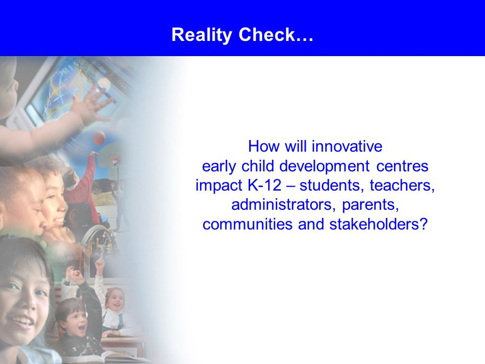 How will innovative early child development centres impact K-12 – students, teachers, administrators, parents, communities and stakeholders.