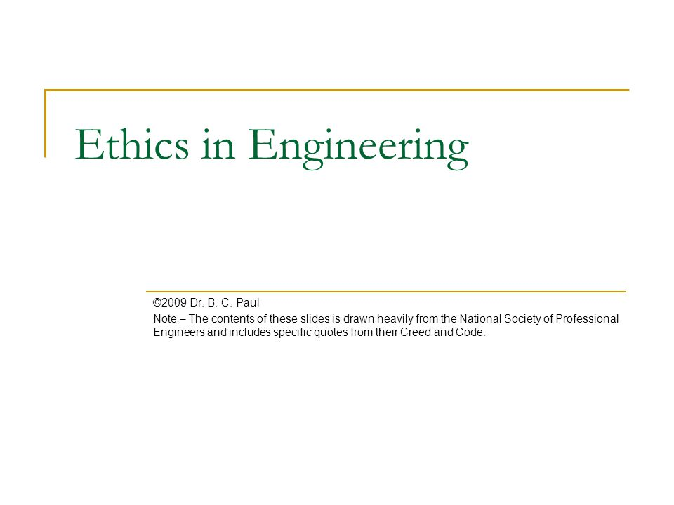 Ethics in Engineering ©2009 Dr. B. C. Paul Note – The contents of these slides is drawn heavily from the National Society of Professional Engineers an