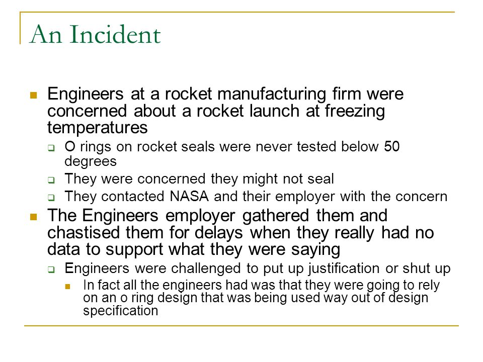 An Incident Engineers at a rocket manufacturing firm were concerned about a rocket launch at freezing temperatures  O rings on rocket seals were neve