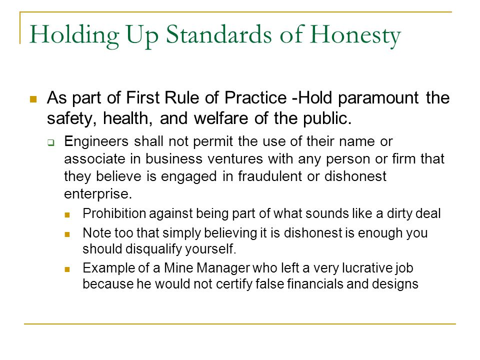 Holding Up Standards of Honesty As part of First Rule of Practice -Hold paramount the safety, health, and welfare of the public.  Engineers shall not