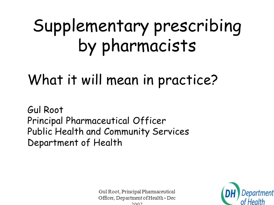 Gul Root, Principal Pharmaceutical Officer, Department of Health - Dec 2002 2 Supplementary prescribing Improve patient experience - better access to care - better quality of care - improved patient safety Patient safety is paramount Increased and flexible use of professional skills