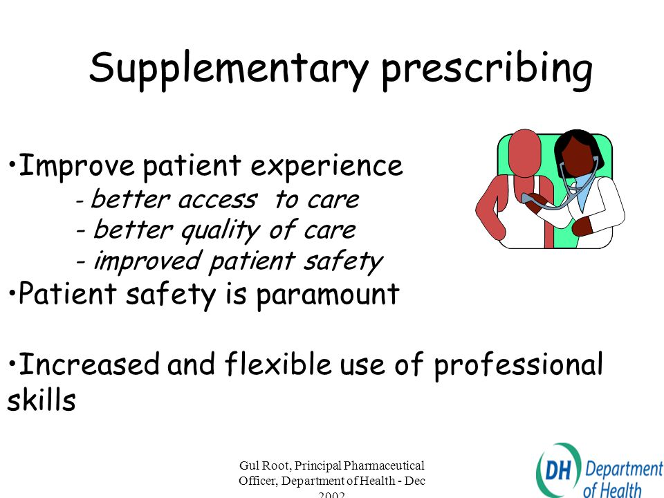 Gul Root, Principal Pharmaceutical Officer, Department of Health - Dec 2002 18 Supplementary prescribing Improve patient experience - better access to
