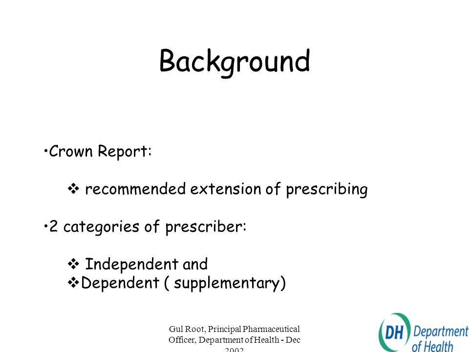 Gul Root, Principal Pharmaceutical Officer, Department of Health - Dec 2002 4 Definitions Independent Prescriber  responsible for the initial clinical assessment and preparation of a plan for the clinical management of an individual patient