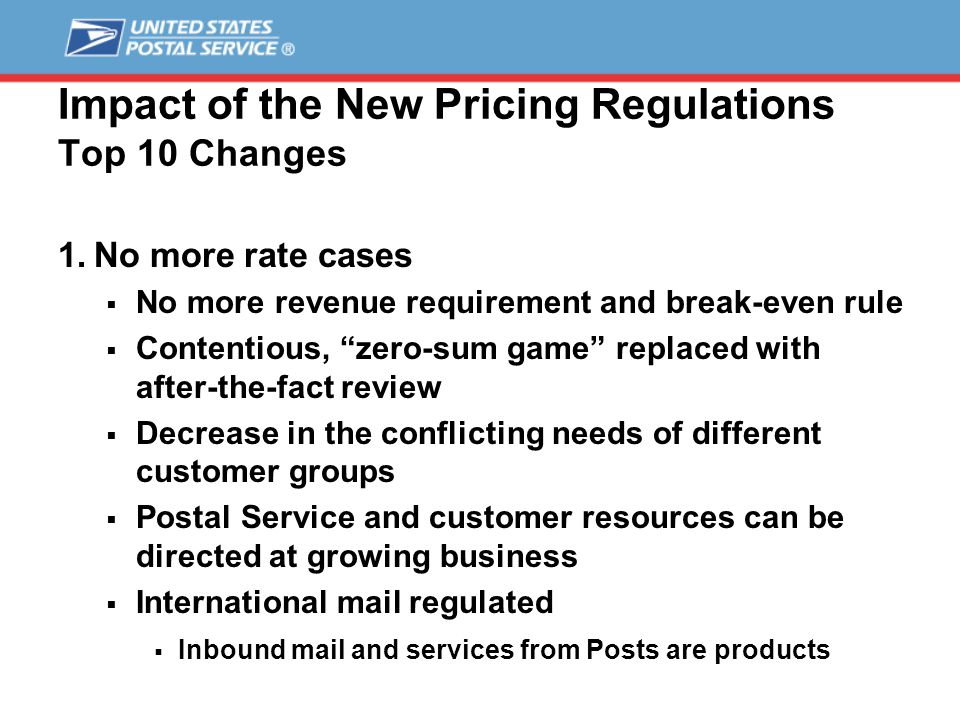 Impact of the New Pricing Regulations Top 10 Changes 2.Streamlined price changes  Market-dominant products (mailing services)  90% of revenue – 45 days review  Future price increases capped at CPI for each class  Individual prices within a class may vary  Competitive products (shipping services)  10% of revenue – 30 or 15 days notice  Prices set by Governors  Minimum cost floor to prevent cross subsidy  Minimum contribution to institutional cost
