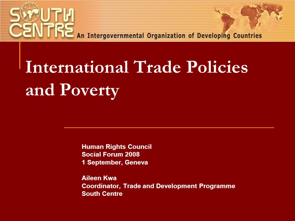 International Trade Policies and Poverty Human Rights Council Social Forum 2008 1 September, Geneva Aileen Kwa Coordinator, Trade and Development Programme South Centre