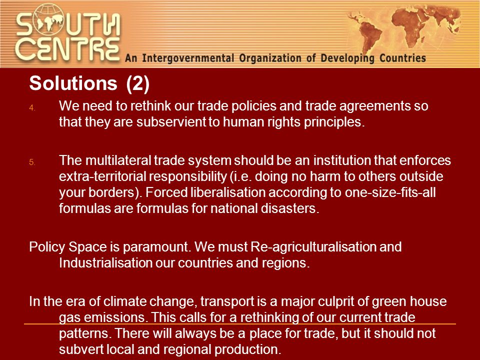 Solutions (2) 4. We need to rethink our trade policies and trade agreements so that they are subservient to human rights principles. 5. The multilater