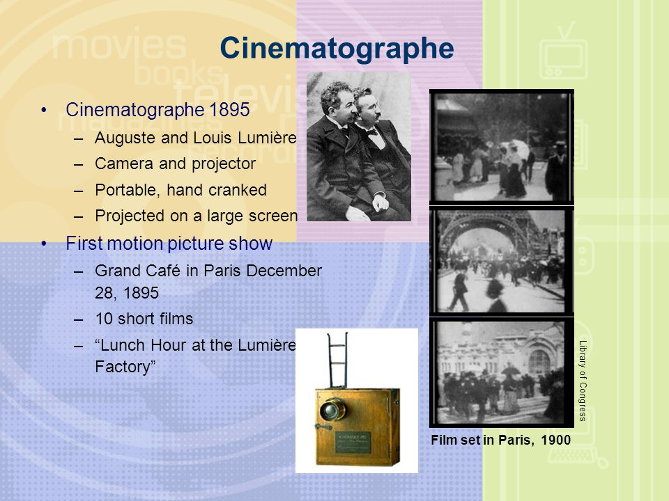 Cinematographe Cinematographe 1895 –Auguste and Louis Lumière –Camera and projector –Portable, hand cranked –Projected on a large screen First motion