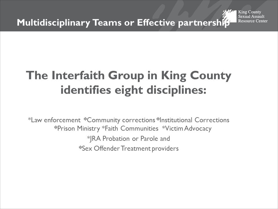 Multidisciplinary Teams or Effective partnership The Interfaith Group in King County identifies eight disciplines: *Law enforcement *Community correct