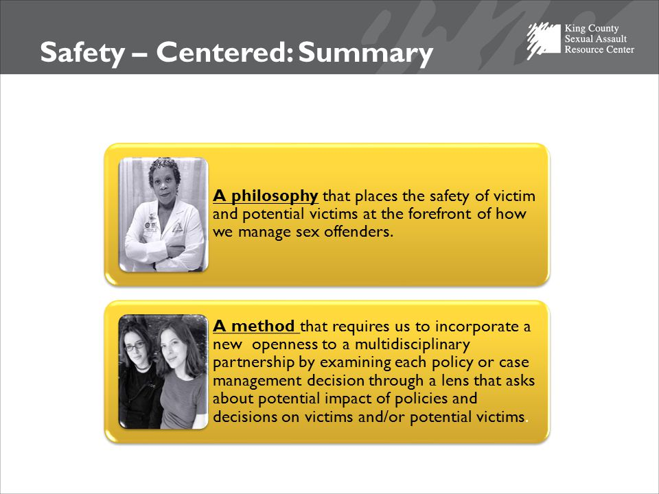 Safety – Centered: Summary A philosophy that places the safety of victim and potential victims at the forefront of how we manage sex offenders.