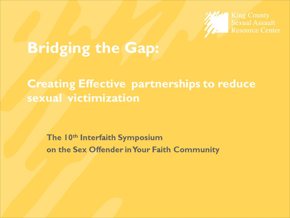 Bridging the Gap: Creating Effective partnerships to reduce sexual victimization The 10 th Interfaith Symposium on the Sex Offender in Your Faith Comm