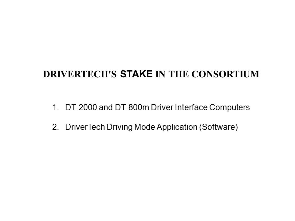 1.DT-2000 and DT-800m Driver Interface Computers 2.DriverTech Driving Mode Application (Software) DRIVERTECH'S STAKE IN THE CONSORTIUM
