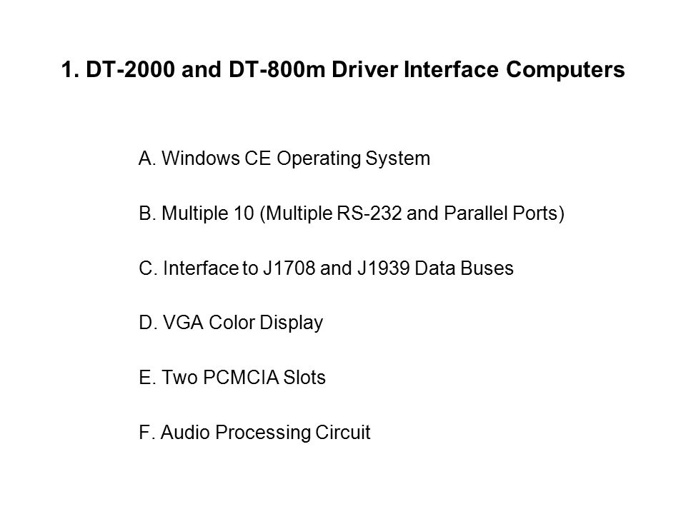 1. DT-2000 and DT-800m Driver Interface Computers A. Windows CE Operating System B. Multiple 10 (Multiple RS-232 and Parallel Ports) C. Interface to J