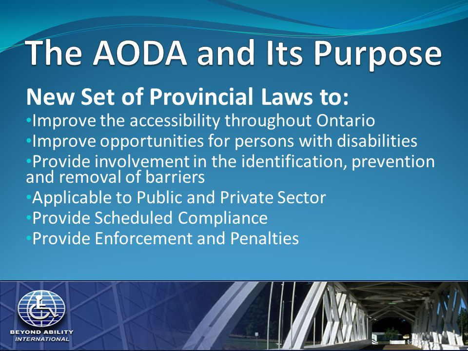 New Set of Provincial Laws to: Improve the accessibility throughout Ontario Improve opportunities for persons with disabilities Provide involvement in the identification, prevention and removal of barriers Applicable to Public and Private Sector Provide Scheduled Compliance Provide Enforcement and Penalties