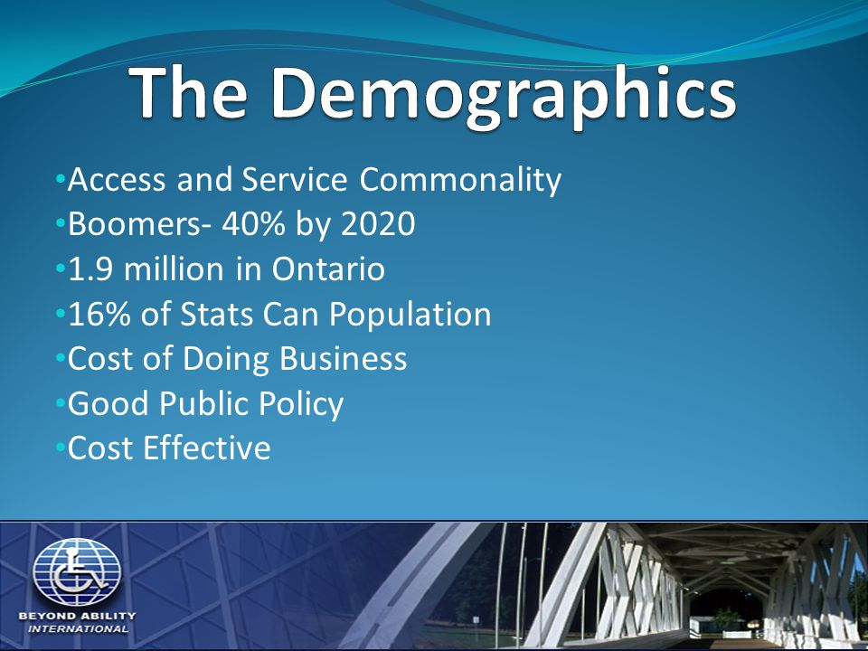 Access and Service Commonality Boomers- 40% by 2020 1.9 million in Ontario 16% of Stats Can Population Cost of Doing Business Good Public Policy Cost Effective