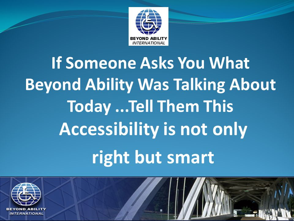 If Someone Asks You What Beyond Ability Was Talking About Today...Tell Them This Accessibility is not only right but smart
