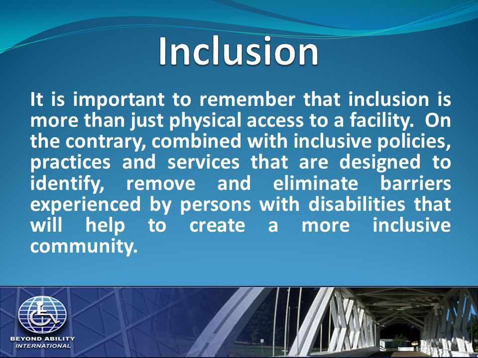 It is important to remember that inclusion is more than just physical access to a facility.