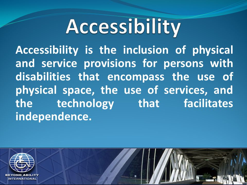 Accessibility is the inclusion of physical and service provisions for persons with disabilities that encompass the use of physical space, the use of services, and the technology that facilitates independence.