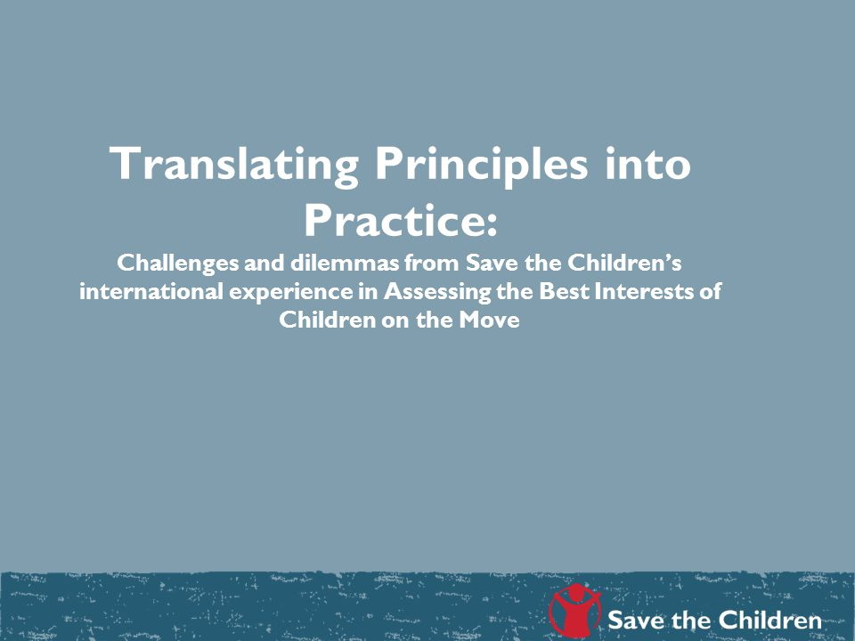Translating Principles into Practice: Challenges and dilemmas from Save the Children's international experience in Assessing the Best Interests of Children on the Move