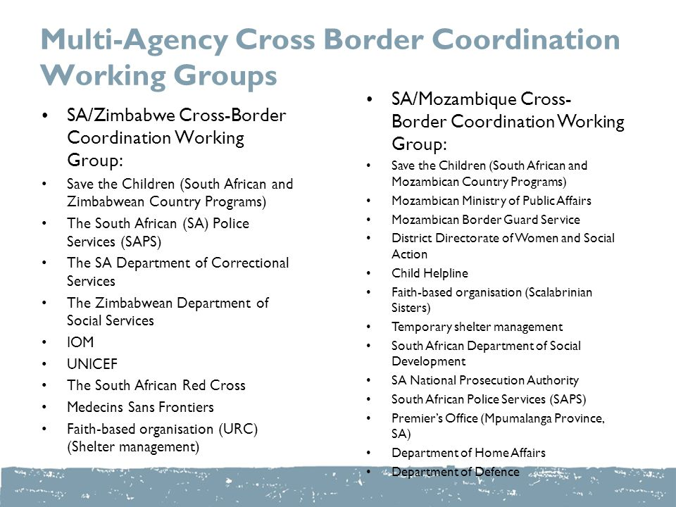Multi-Agency Cross Border Coordination Working Groups SA/Zimbabwe Cross-Border Coordination Working Group: Save the Children (South African and Zimbabwean Country Programs) The South African (SA) Police Services (SAPS) The SA Department of Correctional Services The Zimbabwean Department of Social Services IOM UNICEF The South African Red Cross Medecins Sans Frontiers Faith-based organisation (URC) (Shelter management) SA/Mozambique Cross- Border Coordination Working Group: Save the Children (South African and Mozambican Country Programs) Mozambican Ministry of Public Affairs Mozambican Border Guard Service District Directorate of Women and Social Action Child Helpline Faith-based organisation (Scalabrinian Sisters) Temporary shelter management South African Department of Social Development SA National Prosecution Authority South African Police Services (SAPS) Premier's Office (Mpumalanga Province, SA) Department of Home Affairs Department of Defence