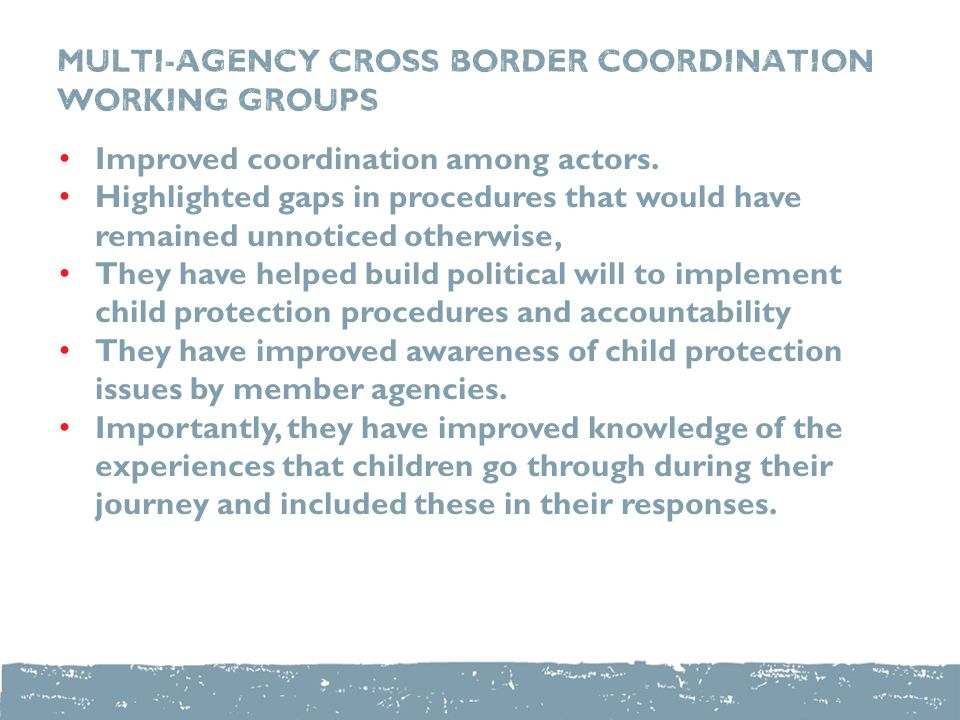 Multi-Agency Cross Border Coordination Working Groups Improved coordination among actors.
