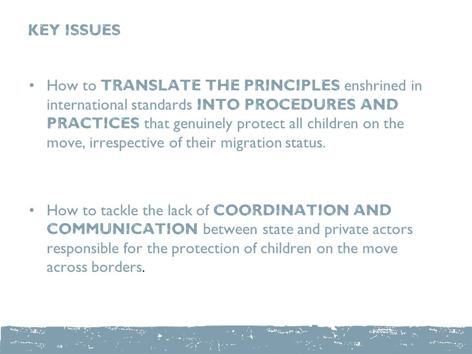 KEY ISSUES How to translate the principles enshrined in international standards into procedures and practices that genuinely protect all children on the move, irrespective of their migration status.