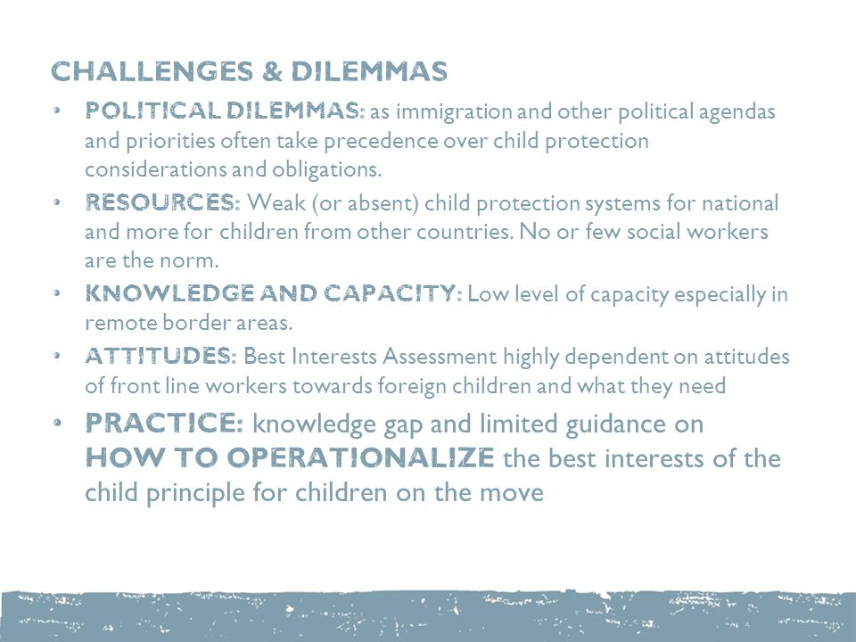 CHALLENGES & dILEMMAS Political dilemmas: as immigration and other political agendas and priorities often take precedence over child protection considerations and obligations.