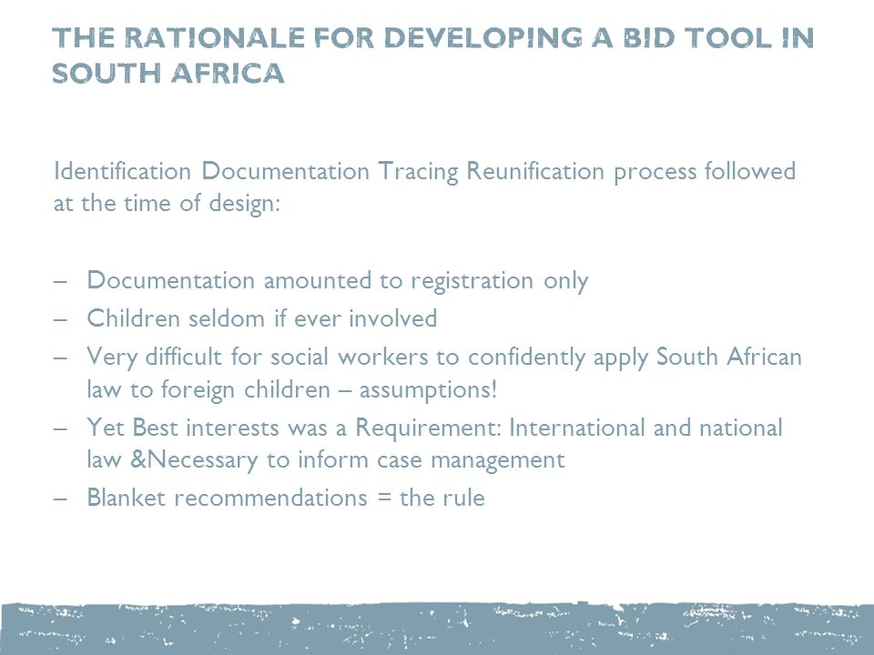 The Rationale for Developing A BID Tool In South Africa Identification Documentation Tracing Reunification process followed at the time of design: –Documentation amounted to registration only –Children seldom if ever involved –Very difficult for social workers to confidently apply South African law to foreign children – assumptions.