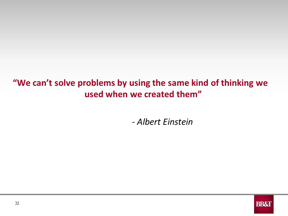 32 We can't solve problems by using the same kind of thinking we used when we created them - Albert Einstein