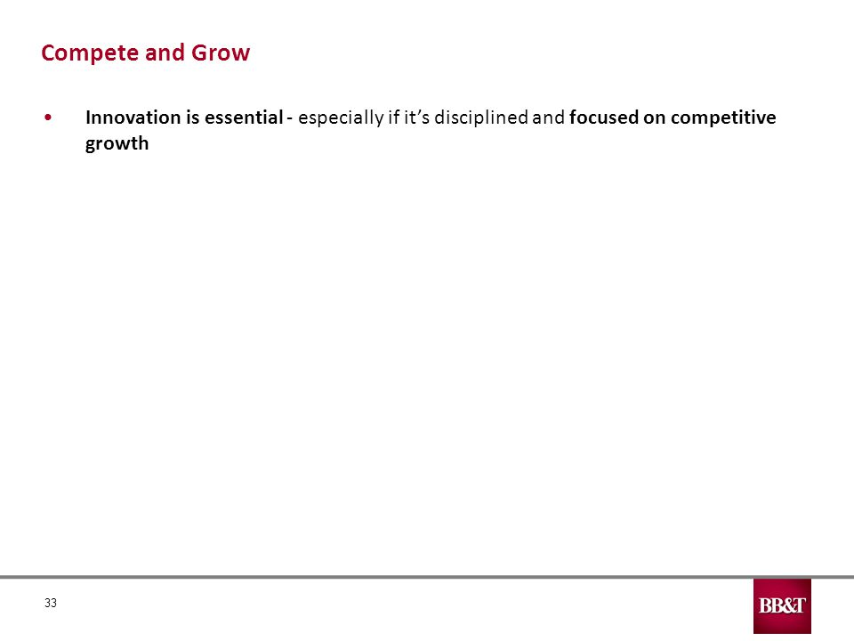 33 Innovation is essential - especially if it's disciplined and focused on competitive growth Compete and Grow
