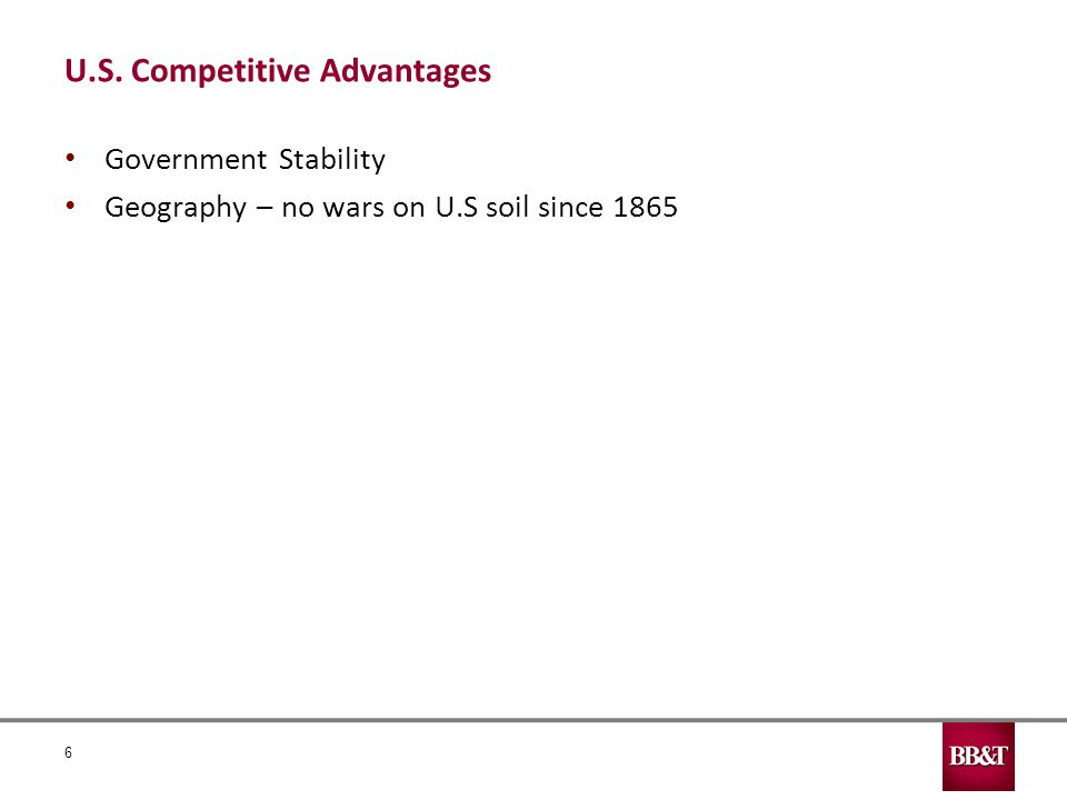 U.S. Competitive Advantages Government Stability Geography – no wars on U.S soil since 1865 6