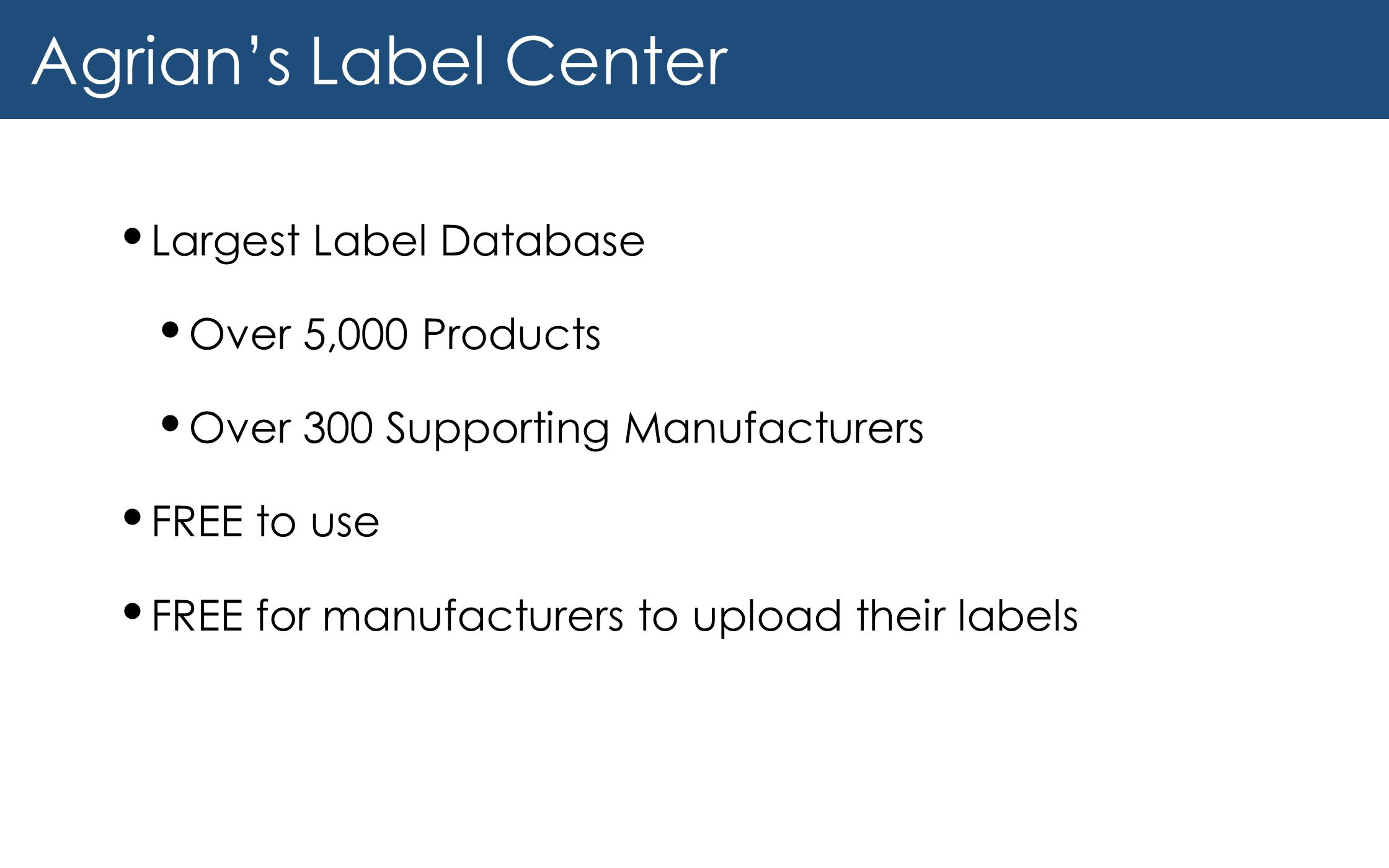Agrian's Label Center Largest Label Database Over 5,000 Products Over 300 Supporting Manufacturers FREE to use FREE for manufacturers to upload their labels