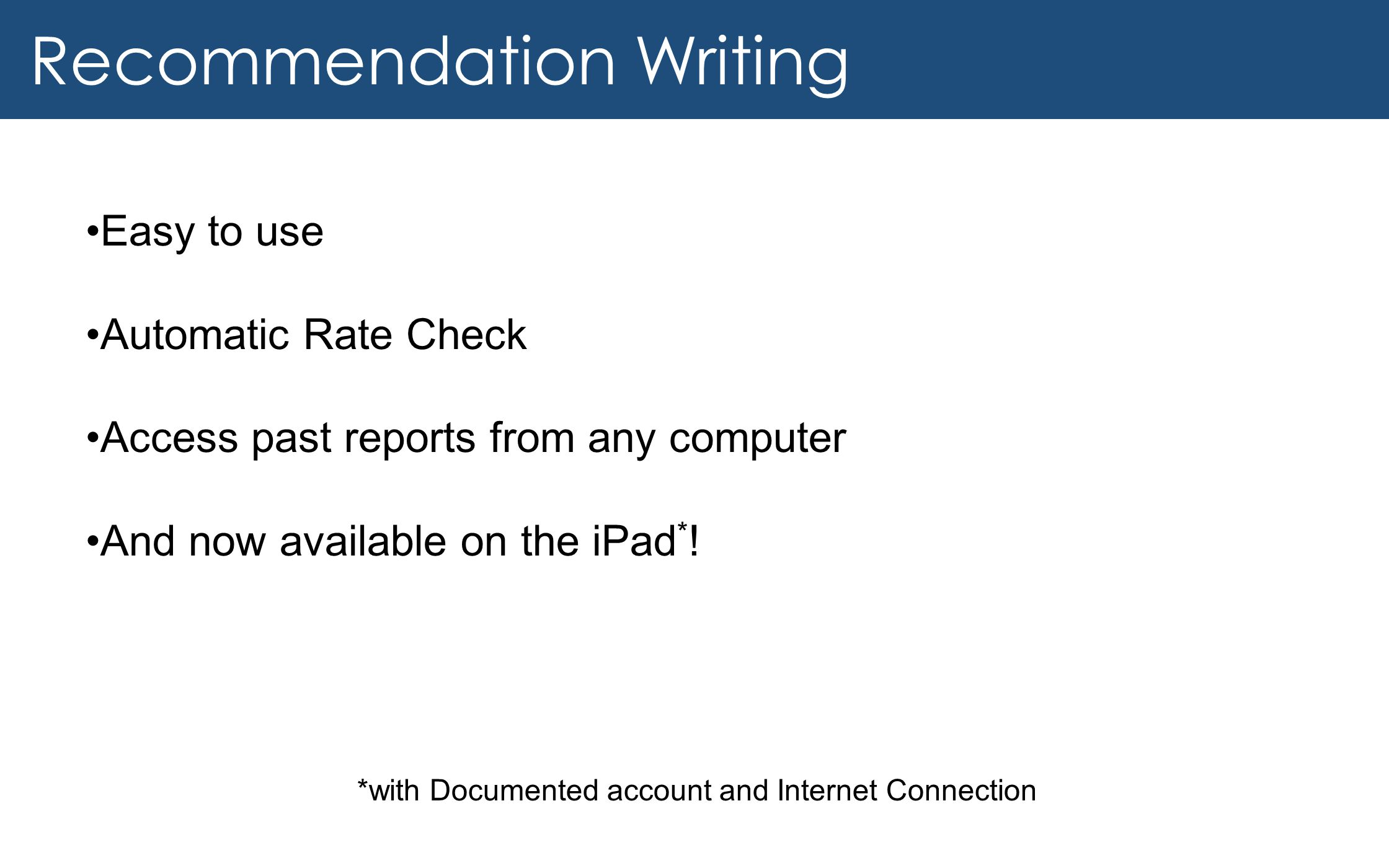 Recommendation Writing Easy to use Automatic Rate Check Access past reports from any computer And now available on the iPad * .