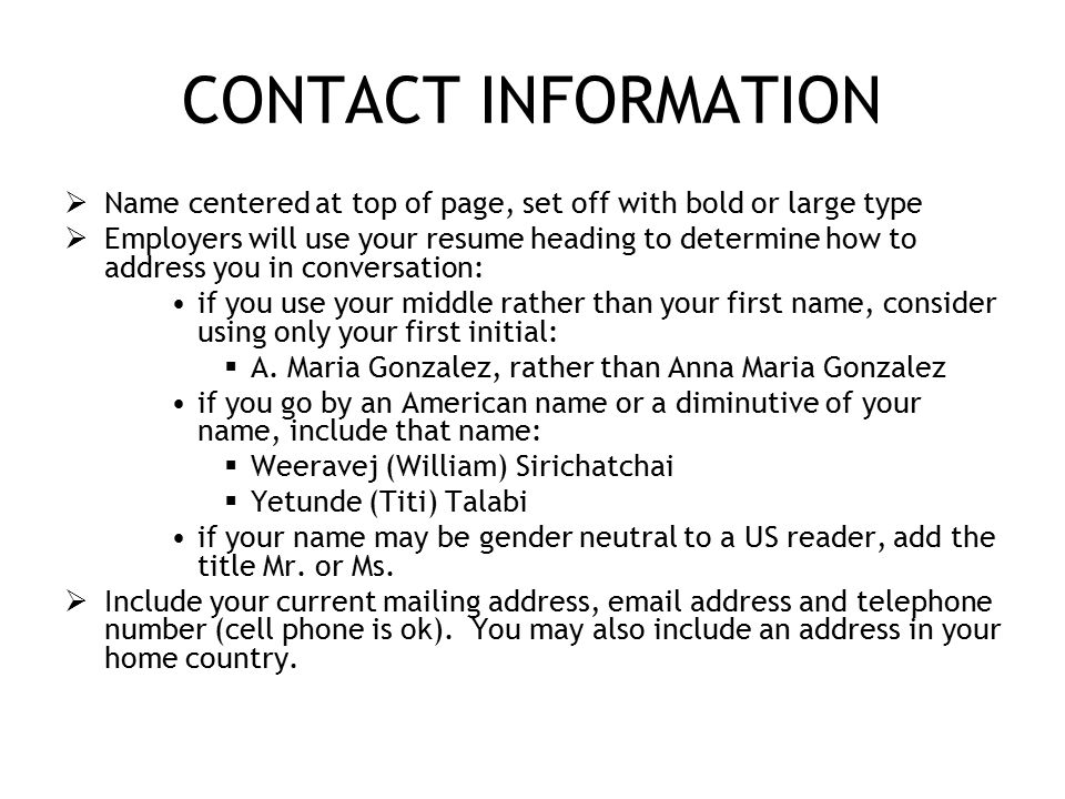CONTACT INFORMATION  Name centered at top of page, set off with bold or large type  Employers will use your resume heading to determine how to address you in conversation: if you use your middle rather than your first name, consider using only your first initial:  A.