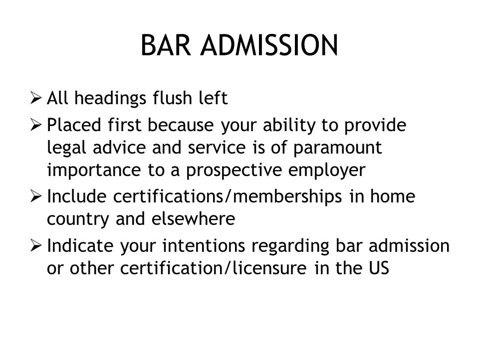 BAR ADMISSION  All headings flush left  Placed first because your ability to provide legal advice and service is of paramount importance to a prospective employer  Include certifications/memberships in home country and elsewhere  Indicate your intentions regarding bar admission or other certification/licensure in the US