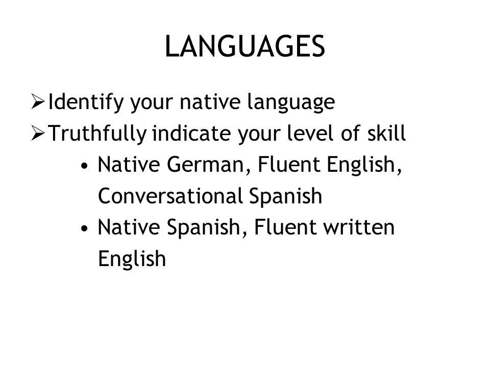LANGUAGES  Identify your native language  Truthfully indicate your level of skill Native German, Fluent English, Conversational Spanish Native Spanish, Fluent written English