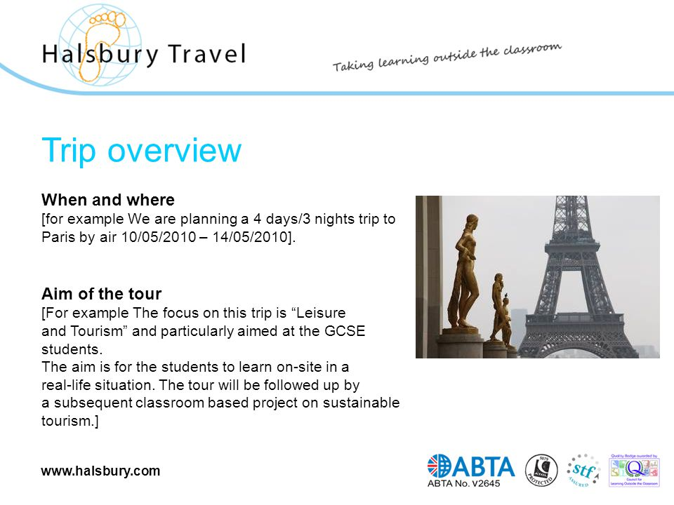 www.halsbury.com Trip overview When and where [for example We are planning a 4 days/3 nights trip to Paris by air 10/05/2010 – 14/05/2010]. Aim of the