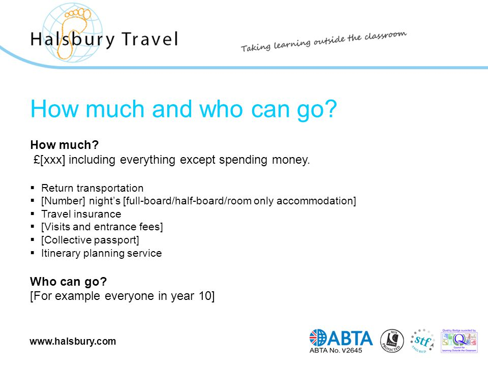 www.halsbury.com How much and who can go? How much? £[xxx] including everything except spending money.  Return transportation  [Number] night's [ful