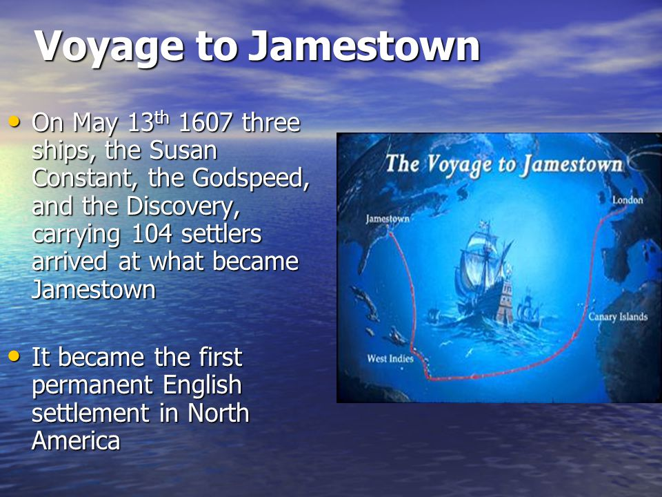 Voyage to Jamestown On May 13 th 1607 three ships, the Susan Constant, the Godspeed, and the Discovery, carrying 104 settlers arrived at what became Jamestown On May 13 th 1607 three ships, the Susan Constant, the Godspeed, and the Discovery, carrying 104 settlers arrived at what became Jamestown It became the first permanent English settlement in North America It became the first permanent English settlement in North America
