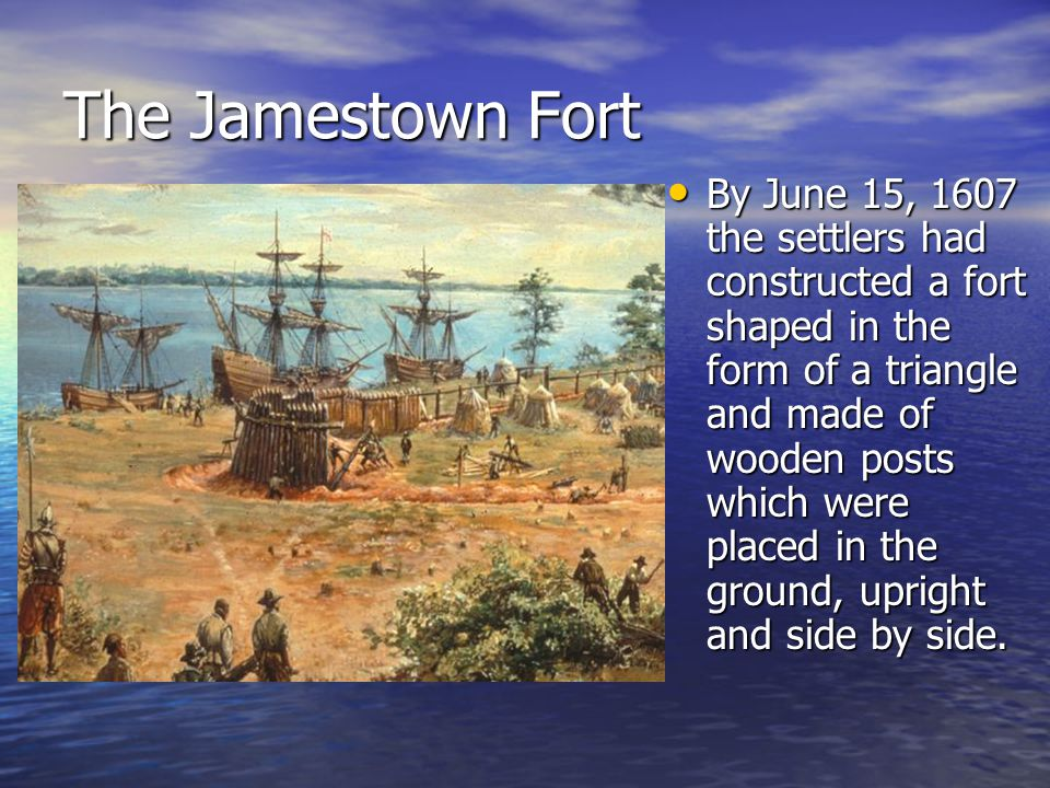 The Jamestown Fort By June 15, 1607 the settlers had constructed a fort shaped in the form of a triangle and made of wooden posts which were placed in the ground, upright and side by side.