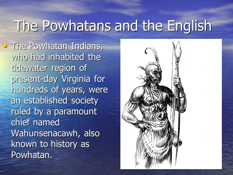 The Powhatans The Powhatan paramount chiefdom consisted of approximately 30 named tribes with a population of about 14,000 people, and was named Tsenacomoco, which may have meant our place. The Powhatan paramount chiefdom consisted of approximately 30 named tribes with a population of about 14,000 people, and was named Tsenacomoco, which may have meant our place. The Powhatans had a sustained society with a structured government, economy, religion, language and intricate social institutions.