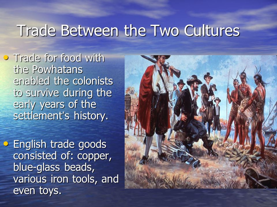 Trade Between the Two Cultures Trade for food with the Powhatans enabled the colonists to survive during the early years of the settlement ' s history.