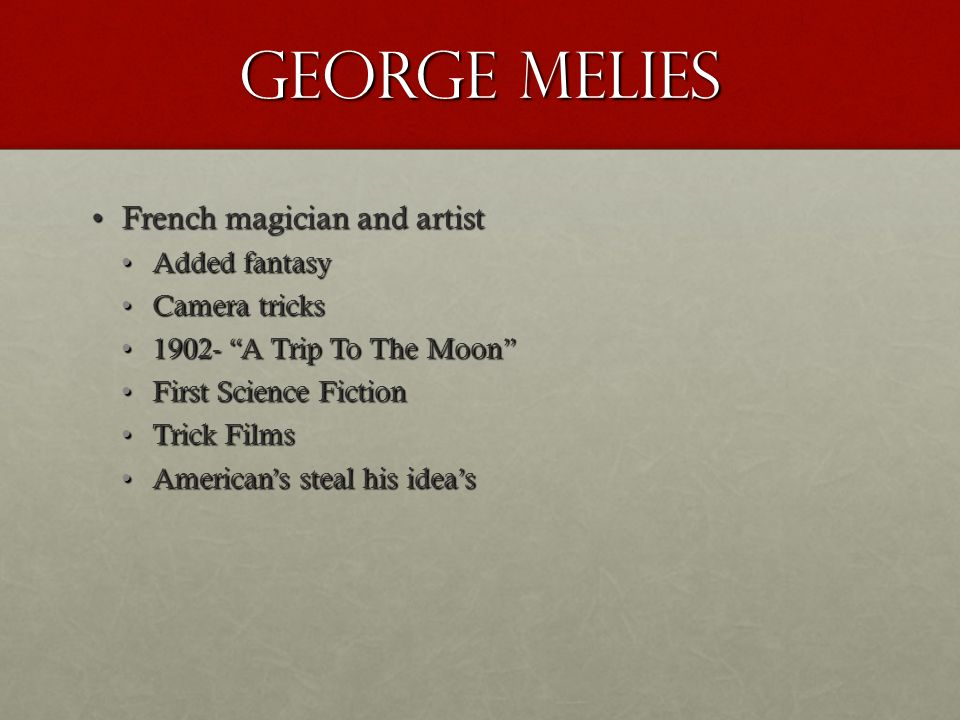 George melies French magician and artistFrench magician and artist Added fantasyAdded fantasy Camera tricksCamera tricks 1902- A Trip To The Moon 1902- A Trip To The Moon First Science FictionFirst Science Fiction Trick FilmsTrick Films American's steal his idea'sAmerican's steal his idea's