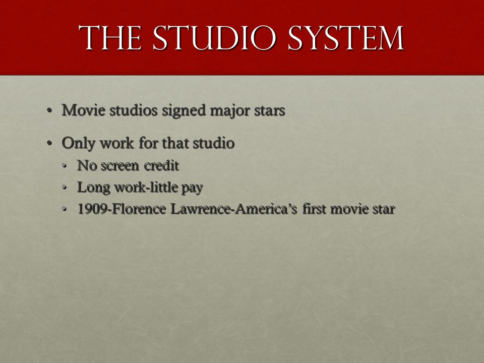 The Studio system Movie studios signed major starsMovie studios signed major stars Only work for that studioOnly work for that studio No screen creditNo screen credit Long work-little payLong work-little pay 1909-Florence Lawrence-America's first movie star1909-Florence Lawrence-America's first movie star